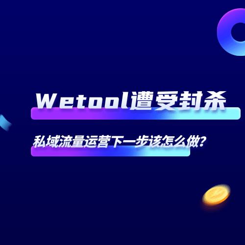 Wetool遭受封杀,私域流量运营下一步该怎么做?